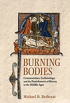 Burning bodies : communities, eschatology, and the punishment of heresy in the Middle Ages