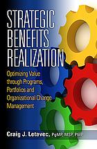 Strategic benefits realization : optimizing value through programs, portfolios and organizational change management