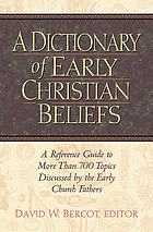 A dictionary of early Christian beliefs : a reference guide to more than 700 topics discussed by the Early Church Fathers