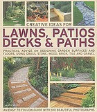 Creative ideas for lawns, patios, decks and paths : practical advice on designing garden floors and surfaces, using grass, groundcover, stone, wood, brick, tile and gravel