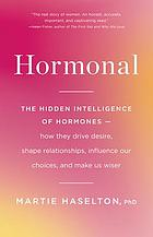 Hormonal : the hidden intelligence of hormones : how they drive desire, shape relationships, influence our choices, and make us wiser