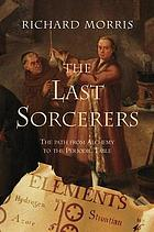 The last sorcerers : the path from alchemy to the periodic table