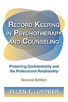 Record keeping in psychotherapy and counseling : protecting confidentiality and the professional relationship
