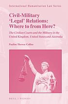 Civil-military 'legal' relations: where to from here? : the civilian courts and the military in the United Kingdom, United States and Australia