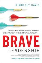 Brave leadership : unleash your most confident, powerful, and authentic self to get the results you need