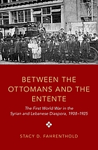 Between the Ottomans and the Entente : the first World War in the Syrian and Lebanese diaspora, 1908-1925