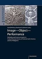 Image - Object - Performance Mediality and Communication in Cultural Contact Zones of Colonial Latin America and the Philippines