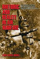 Rhetoric and Reality in Air Warfare : the Evolution of British and American Ideas about Strategic Bombing, 1914-1945.