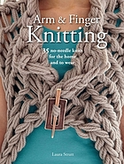 Arm and finger knitting : 35 no-needle knits for the home and to wear