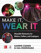 Make it, wear it : wearable electronics for makers, crafters, and cosplayers
