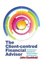 The client-centred financial adviser : the ultimate guide to building high-trust, high-profit relationships and a thriving practice