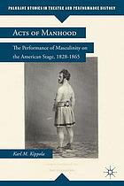 Acts of manhood : the performance of masculinity on the American stage, 1828-1865