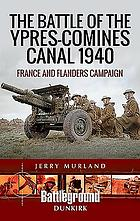The Battle of the Ypres-Comines Canal 1940 : France and Flanders campaign