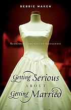 Getting serious about getting married : rethinking the gift of singleness