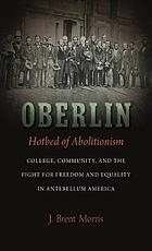Oberlin, hotbed of Abolitionism : college, community, and the fight for freedom and equality in antebellum America
