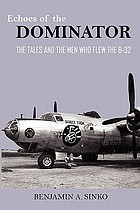 Echoes of the Dominator : the tales and the men who flew the B-32