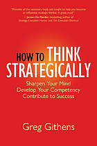 How to think strategically : sharpen your mind, develop your competency, contribute to success