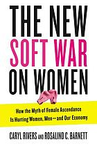 The new soft war on women : how the myth of female ascendance is hurting women, men-and our economy
