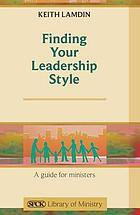 Finding Your Leadership Style : a Guide for Ministers.