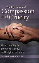 The psychology of compassion and cruelty : understanding the emotional, spiritual, and religious influences