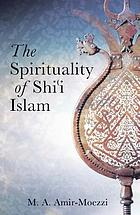 The spirituality of Shi'i Islam : beliefs and practices