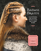 Badass braids : from Vikings to Game of Thrones : 45 maverick braids, buns, and twists for sci-fi and fantasy fanatics