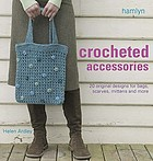 Crocheted accessories : 20 original designs for bags, scarves, mittens and more