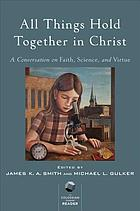 All things hold together in Christ : a conversation on faith, science, and virtue