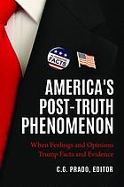 America's post-truth phenomenon : when feelings and opinions trump facts and evidence