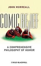 Comic relief : a comprehensive philosophy of humor