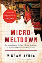 Micro-meltdown : the inside story of the rise, fall, and resurgence of the world's most valuable microlender