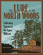 The lure of the North woods : cultivating tourism in the upper midwest