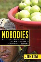 Nobodies : modern American slave labor and the dark side of the new global economy