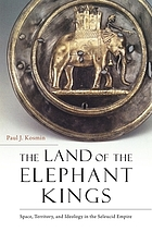 The land of the elephant kings : space, territory, and ideology in the Seleucid Empire