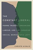 The constant liberal : Pierre Trudeau, organized labour, and the Canadian social democratic left