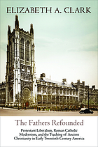 The Fathers refounded : Protestant liberalism, Roman Catholic modernism, and the teaching of ancient Christianity in early twentieth-century America