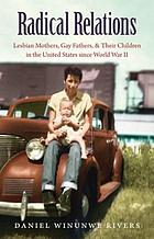 Radical relations : lesbian mothers, gay fathers, and their children in the United States since World War II