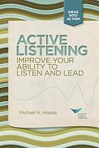 Active listening : improve your ability to listen and lead