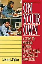 On your own : a guide to working happily, productively & successfully at home