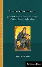 Umayyad Christianity : John of Damascus as a contextual example of identity formation in early Islam