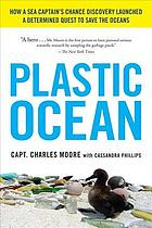 Plastic ocean : how a sea captain's chance discovery launched a quest to save the oceans