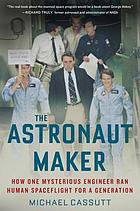 The astronaut maker : how one mysterious engineer ran human spaceflight for a generation