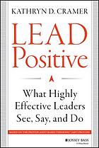 Lead Positive : What Highly Effective Leaders See, Say, and Do.