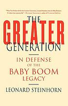The greater generation : in defense of the baby boom legacy