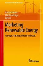 Marketing renewable energy : concepts, business models and cases