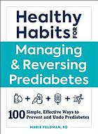 Healthy habits for managing & reversing prediabetes : 100 simple, effective ways to prevent and undo prediabetes