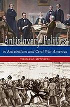 Antislavery politics in antebellum and Civil War America