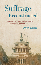 Suffrage reconstructed : gender, race, and voting rights in the Civil War era by Laura E Free