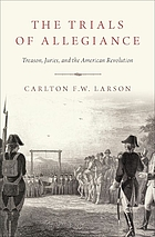 The trials of allegiance : treason, juries, and the American revolution