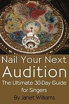 Nail your next audition : the ultimate 30-day guide for singers